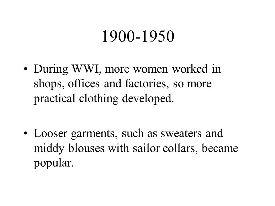 1900-1950 During WWI, more women worked in shops, offices and factories, so more practical clothing developed.