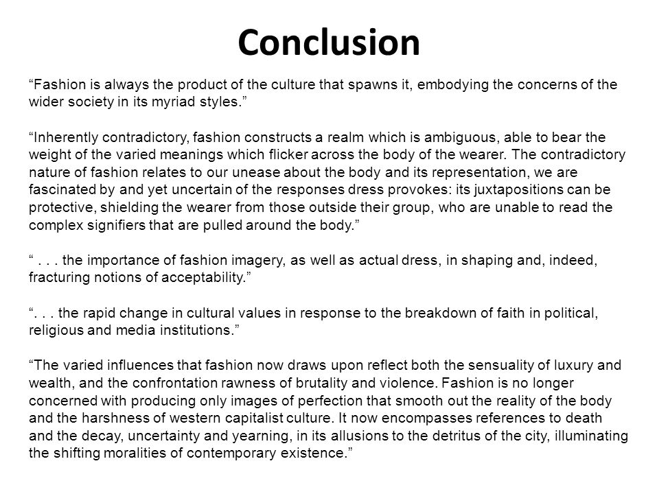 Conclusion Fashion is always the product of the culture that spawns it, embodying the concerns of the wider society in its myriad styles.
