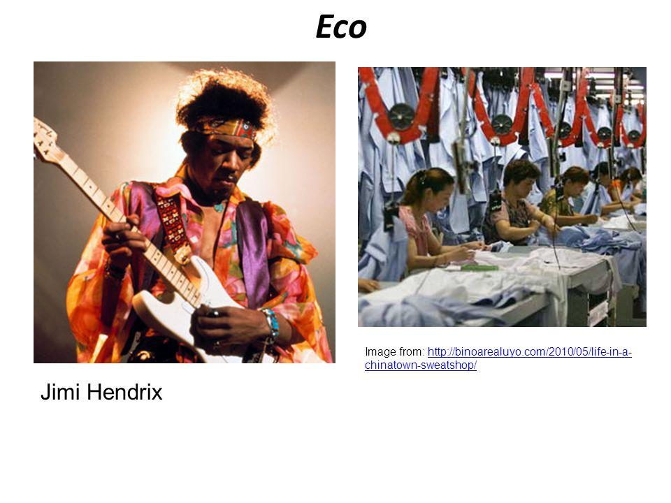 Eco Image from: http://binoarealuyo.com/2010/05/life-in-a-chinatown-sweatshop/ Jimi Hendrix