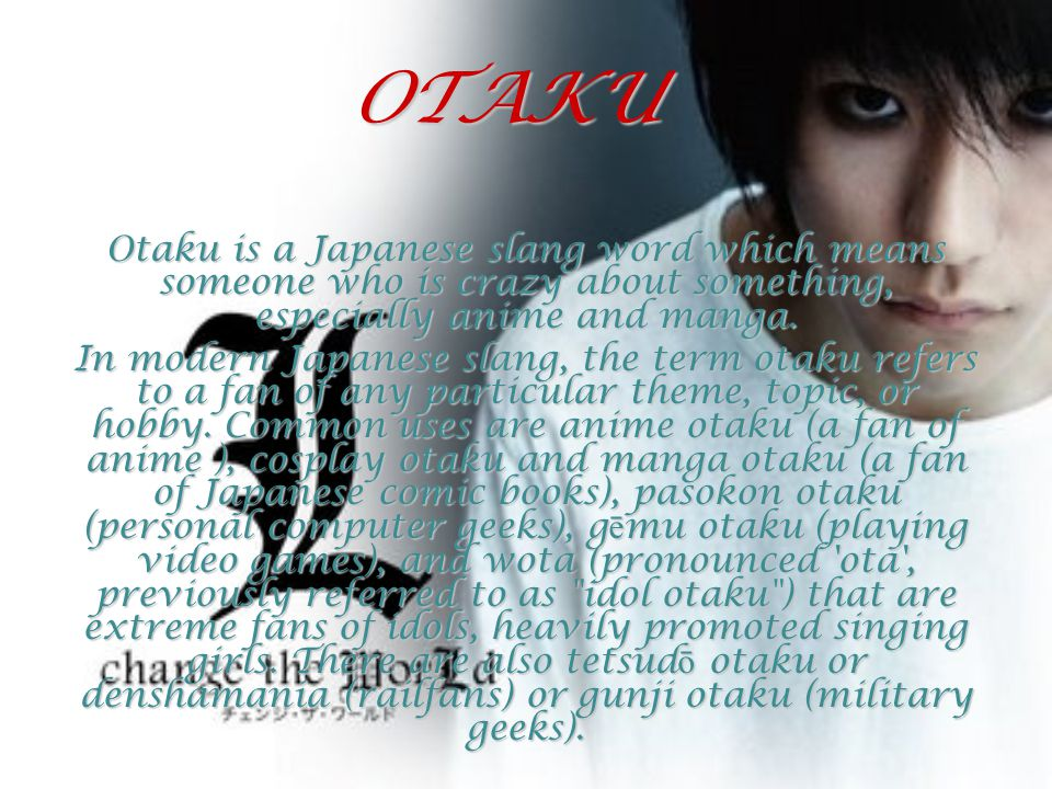 OTAKU Otaku is a Japanese slang word which means someone who is crazy about something, especially anime and manga.