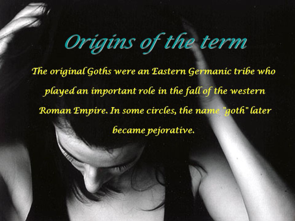 Origins of the term The original Goths were an Eastern Germanic tribe who. played an important role in the fall of the western.