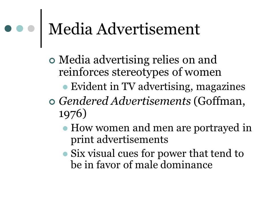 Media Advertisement Media advertising relies on and reinforces stereotypes of women. Evident in TV advertising, magazines.