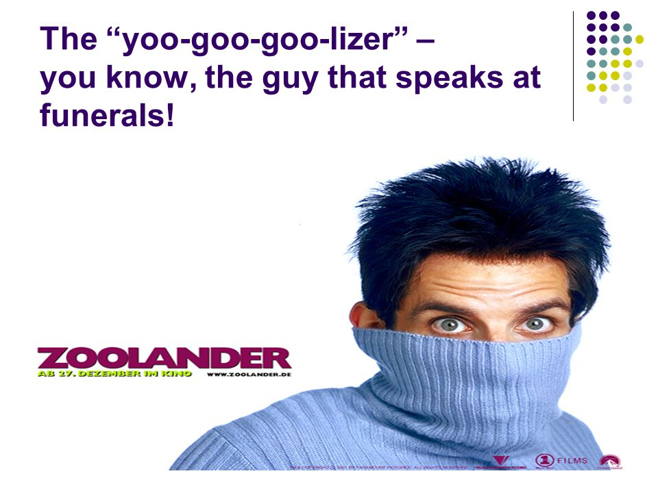 The yoo-goo-goo-lizer – you know, the guy that speaks at funerals!