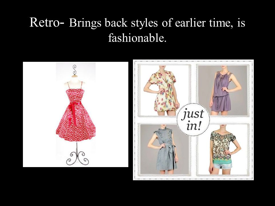 Retro- Brings back styles of earlier time, is fashionable.