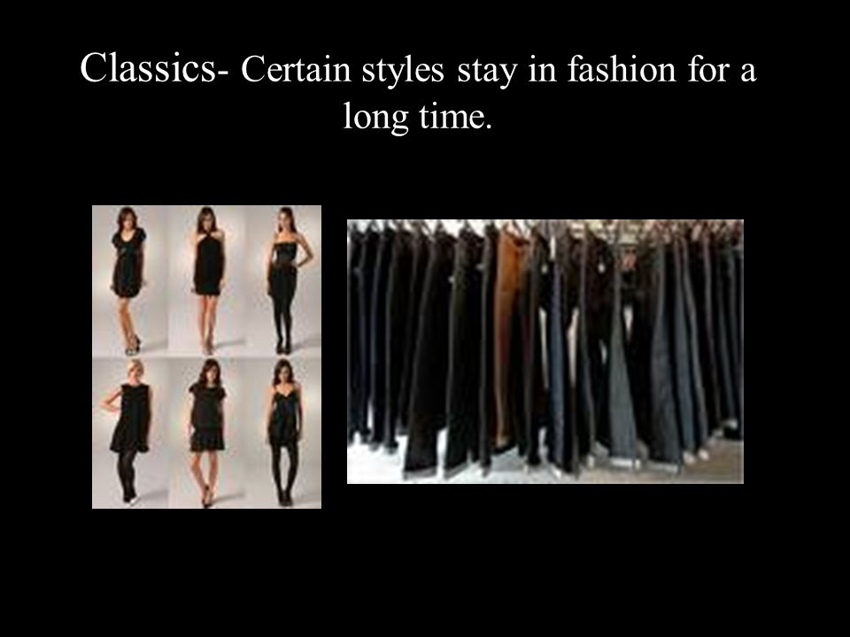Classics- Certain styles stay in fashion for a long time.