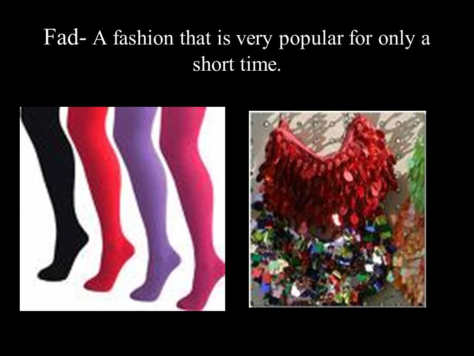 Fad- A fashion that is very popular for only a short time.