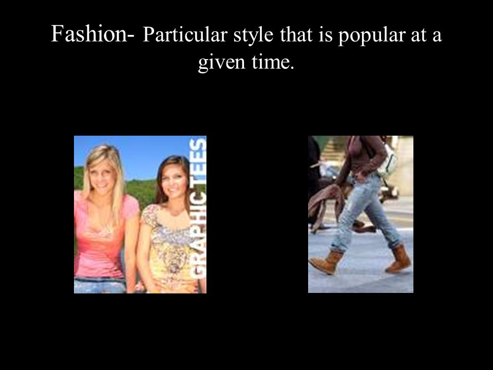 Fashion- Particular style that is popular at a given time.