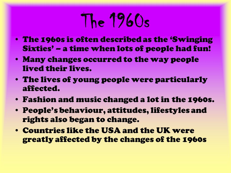 The 1960s The 1960s is often described as the 'Swinging Sixties' – a time when lots of people had fun!