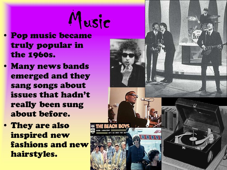 Music Pop music became truly popular in the 1960s.
