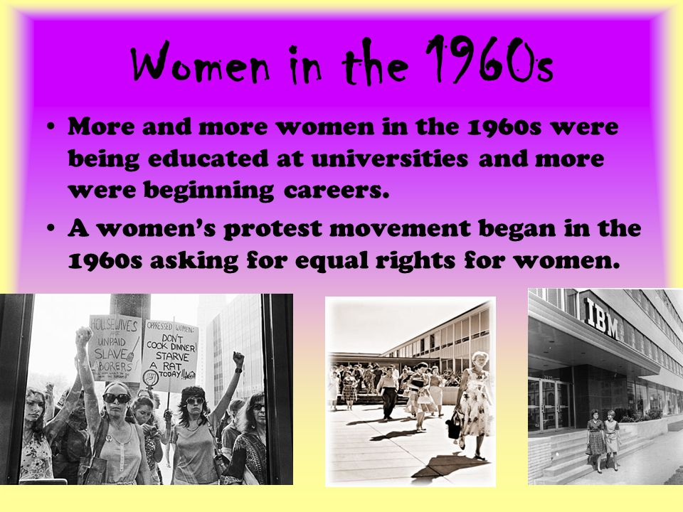 Women in the 1960s More and more women in the 1960s were being educated at universities and more were beginning careers.