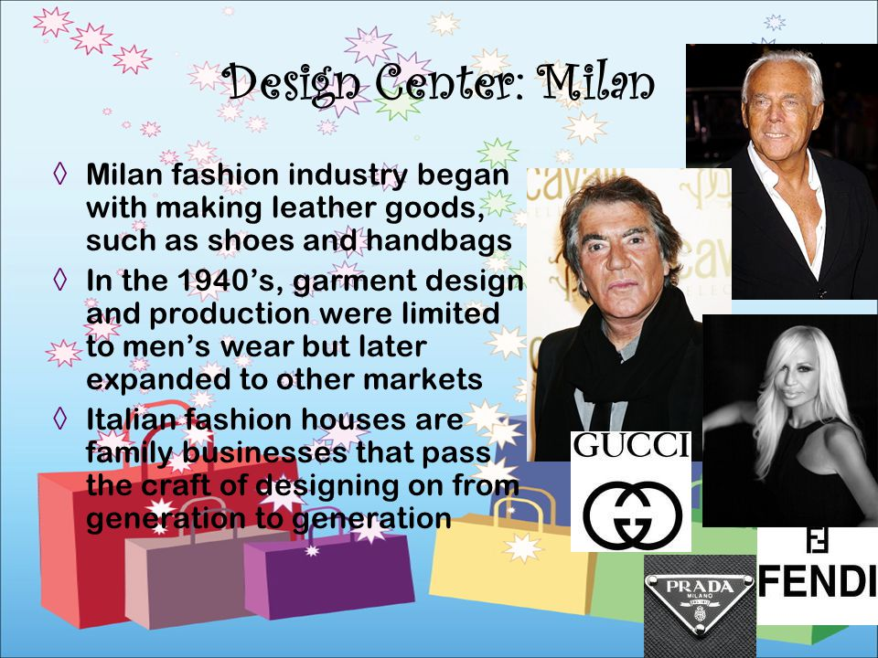 Design Center: Milan Milan fashion industry began with making leather goods, such as shoes and handbags.