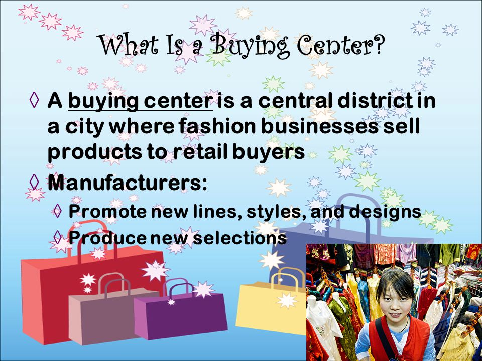 What Is a Buying Center A buying center is a central district in a city where fashion businesses sell products to retail buyers.