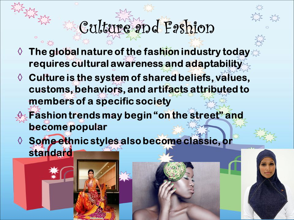 Culture and Fashion The global nature of the fashion industry today requires cultural awareness and adaptability.