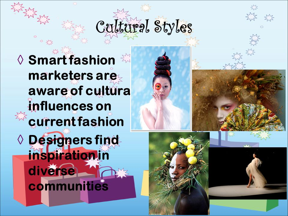 Cultural Styles Smart fashion marketers are aware of cultural influences on current fashion.