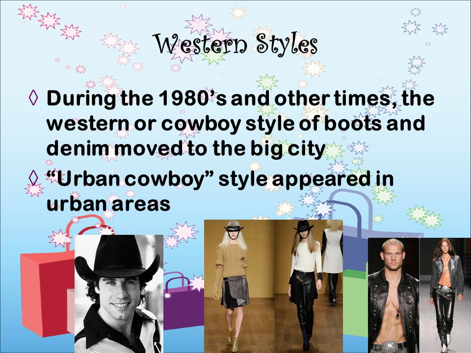 Western Styles During the 1980's and other times, the western or cowboy style of boots and denim moved to the big city.