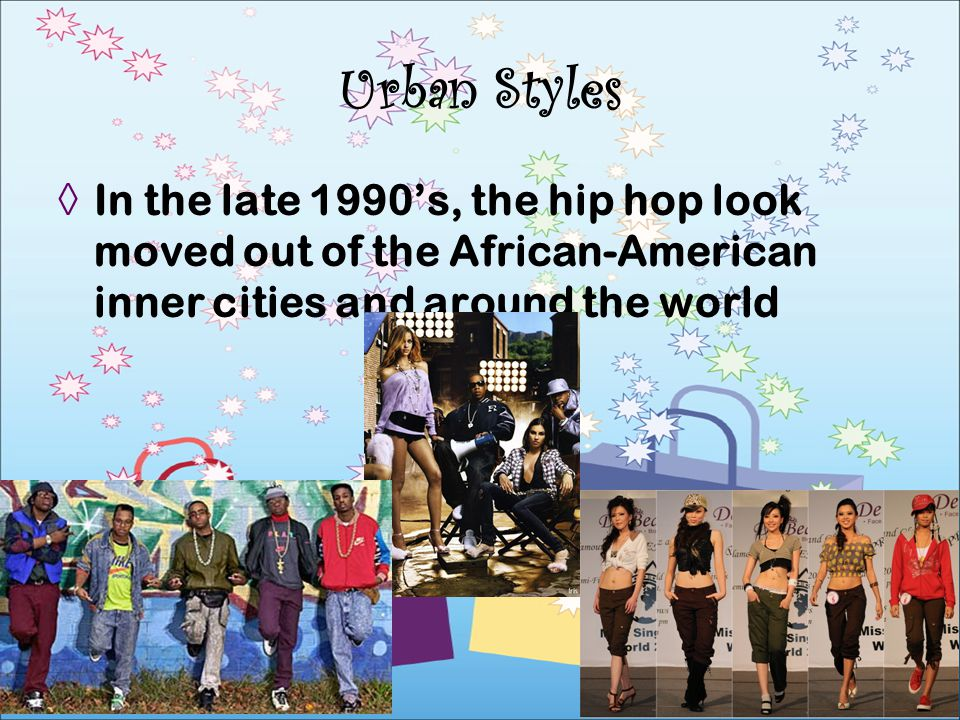 Urban Styles In the late 1990's, the hip hop look moved out of the African-American inner cities and around the world.