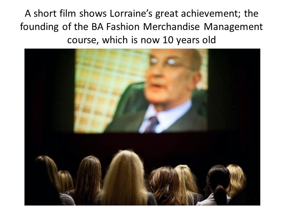 A short film shows Lorraine's great achievement; the founding of the BA Fashion Merchandise Management course, which is now 10 years old