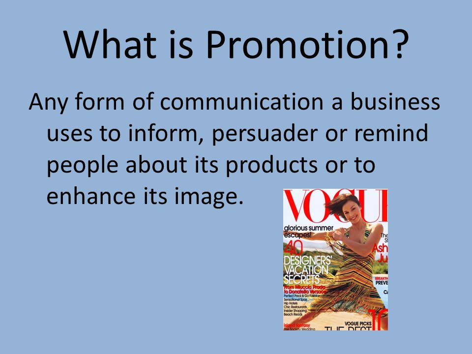 What is Promotion Any form of communication a business uses to inform, persuader or remind people about its products or to enhance its image.
