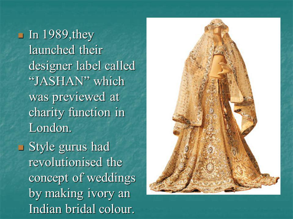In 1989,they launched their designer label called JASHAN which was previewed at charity function in London.