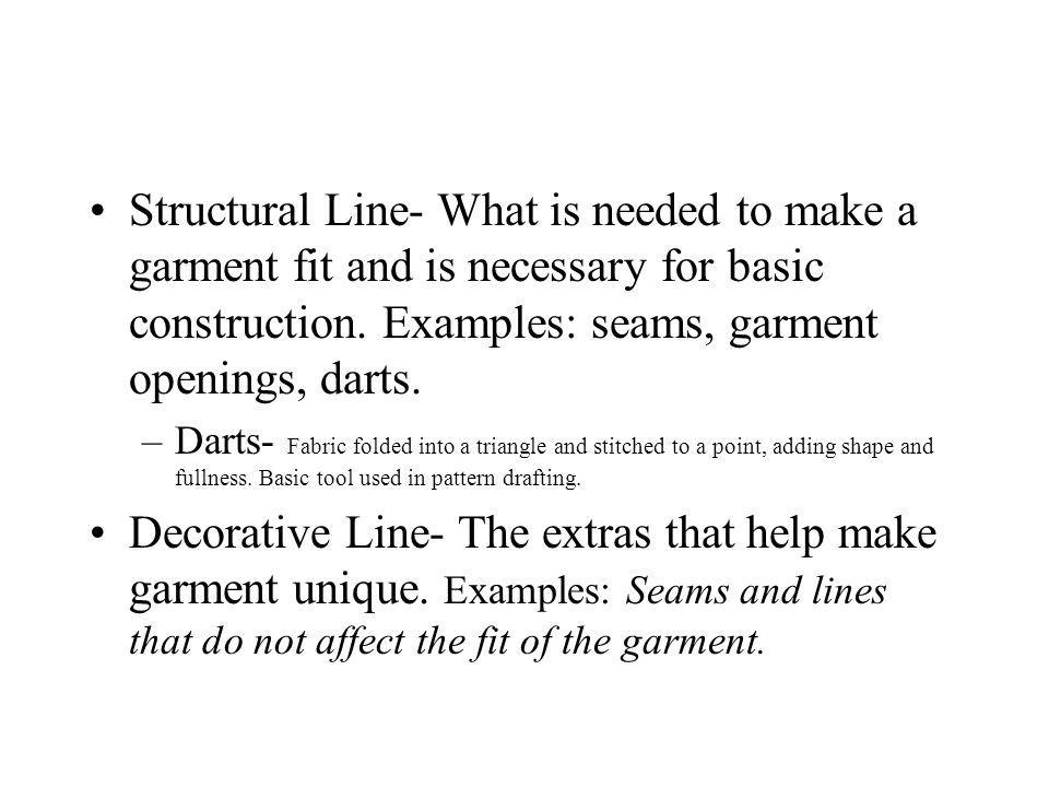 Structural Line- What is needed to make a garment fit and is necessary for basic construction. Examples: seams, garment openings, darts.