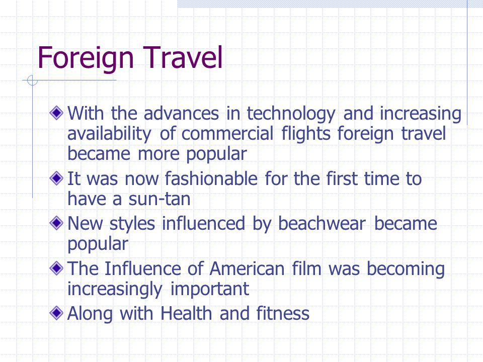 Foreign Travel With the advances in technology and increasing availability of commercial flights foreign travel became more popular.