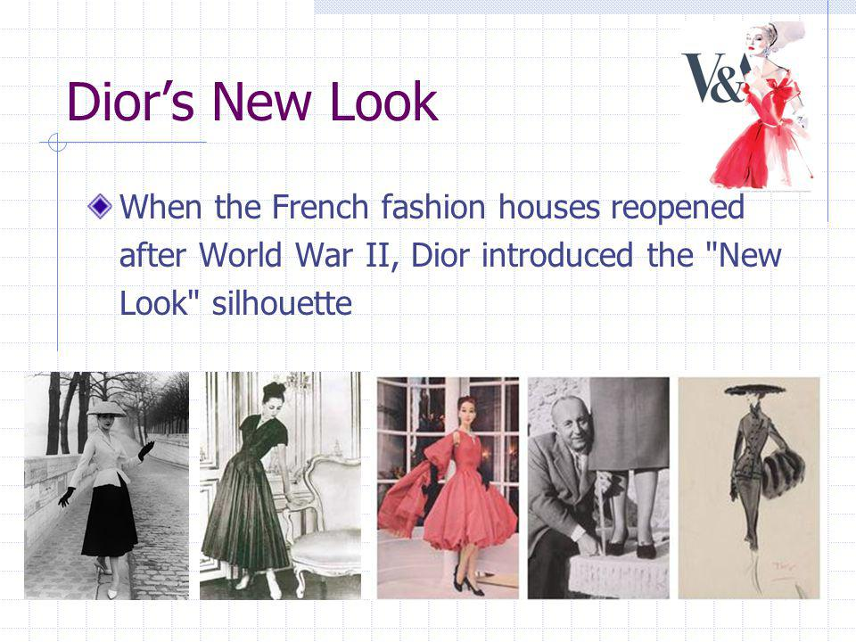 Dior's New Look When the French fashion houses reopened after World War II, Dior introduced the New Look silhouette.