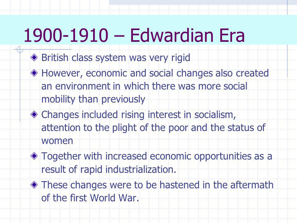 1900-1910 – Edwardian Era British class system was very rigid