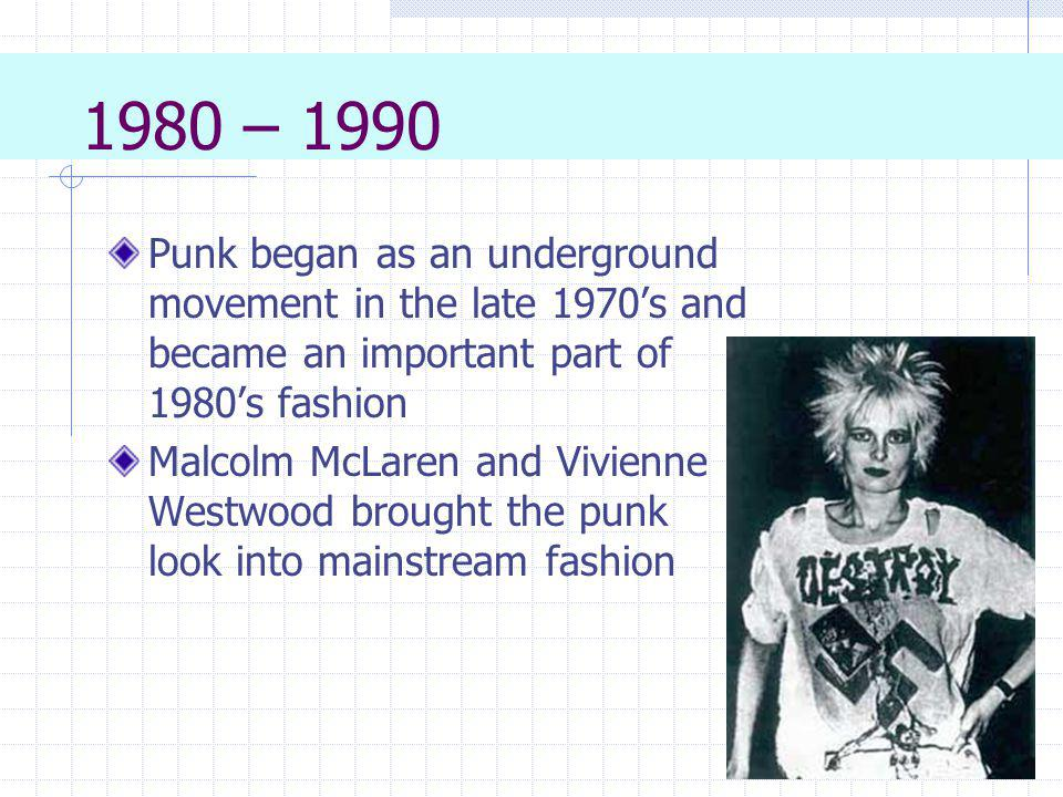1980 – 1990 Punk began as an underground movement in the late 1970's and became an important part of 1980's fashion.
