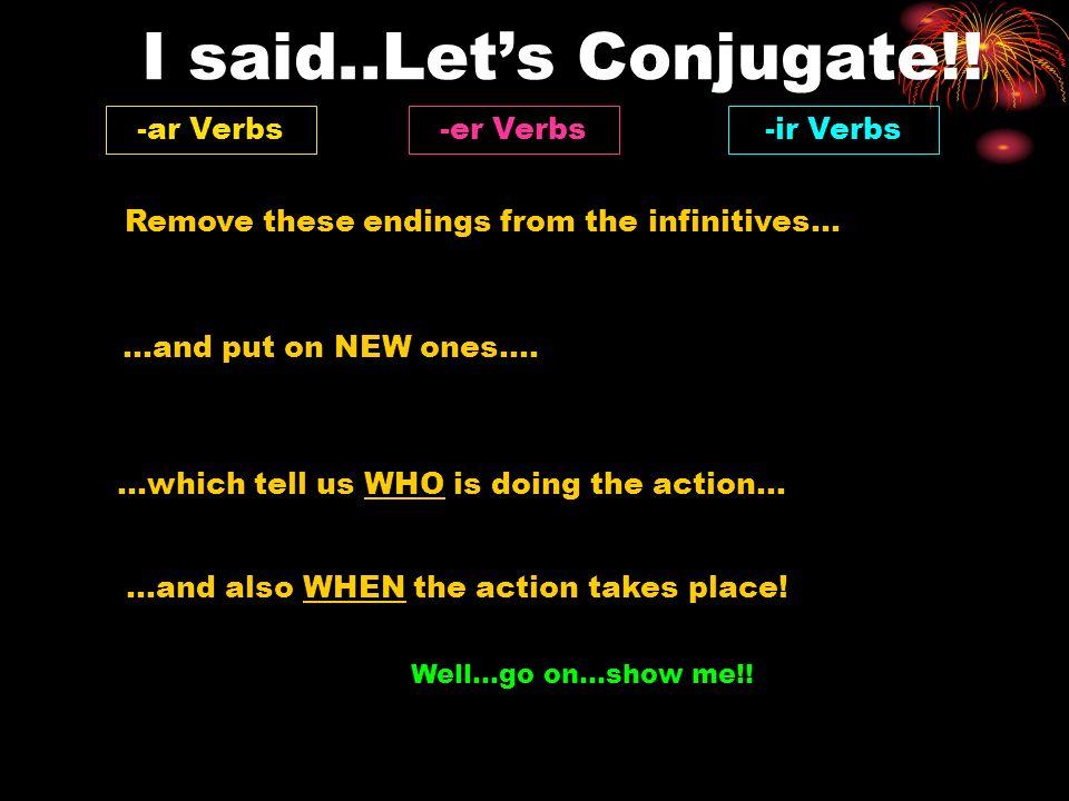 I said..Let's Conjugate!! -ar Verbs -er Verbs -ir Verbs