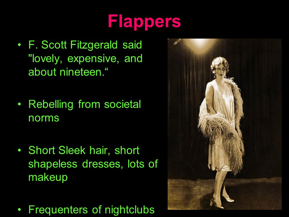 Flappers F. Scott Fitzgerald said lovely, expensive, and about nineteen. Rebelling from societal norms.