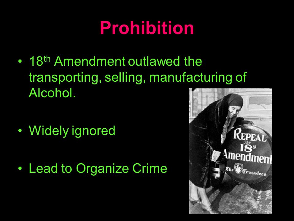 Prohibition 18th Amendment outlawed the transporting, selling, manufacturing of Alcohol. Widely ignored.