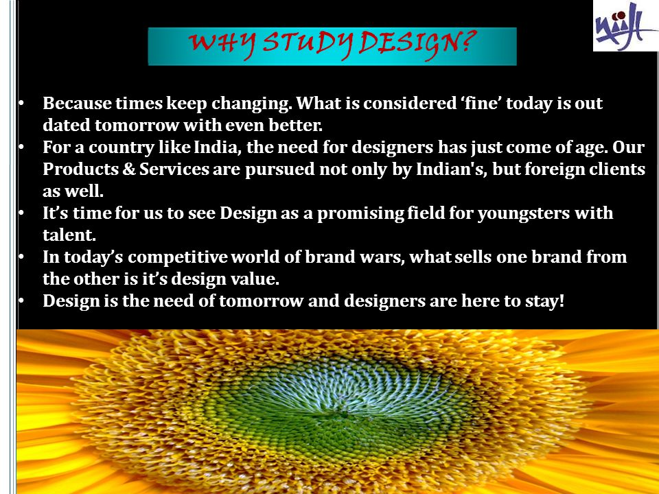 WHY STUDY DESIGN Because times keep changing. What is considered 'fine' today is out dated tomorrow with even better.