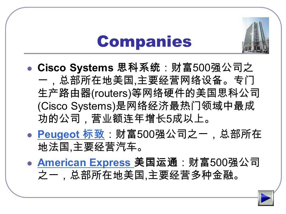 Companies Cisco Systems 思科系统:财富500强公司之一,总部所在地美国,主要经营网络设备。专门生产路由器(routers)等网络硬件的美国思科公司(Cisco Systems)是网络经济最热门领域中最成功的公司,营业额连年增长5成以上。