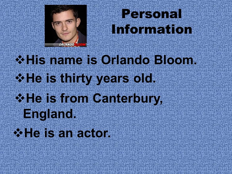 Personal Information His name is Orlando Bloom. He is thirty years old. He is from Canterbury, England.