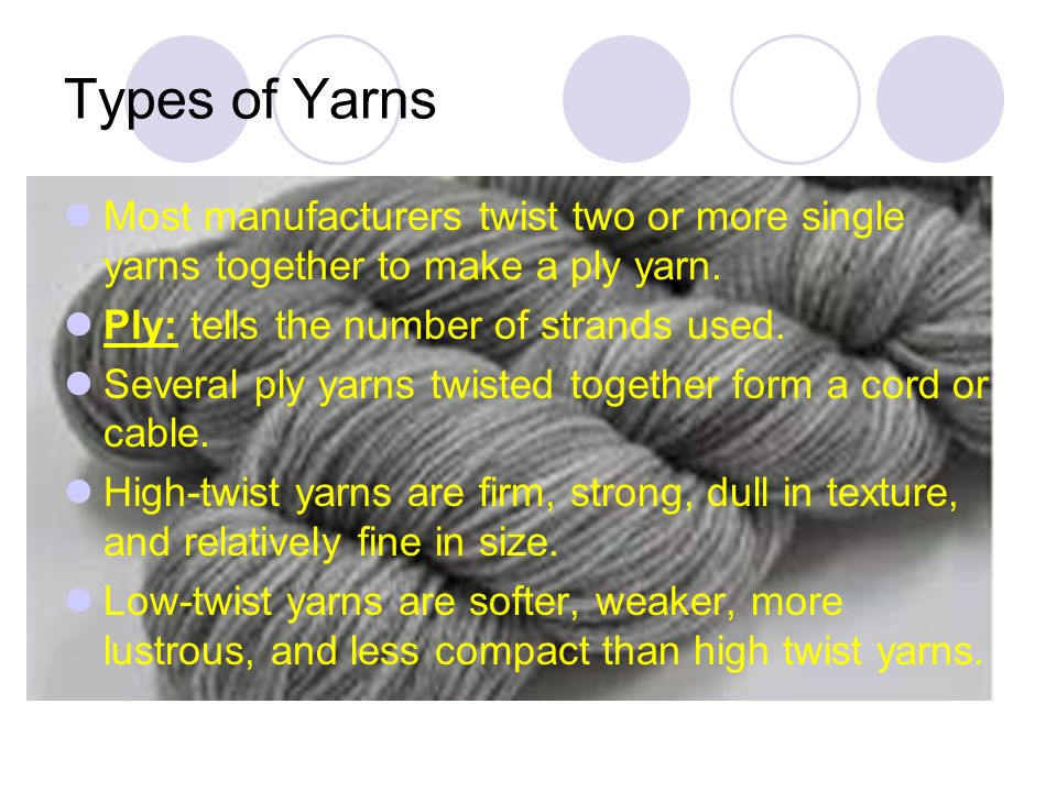 Types of Yarns Most manufacturers twist two or more single yarns together to make a ply yarn. Ply: tells the number of strands used.