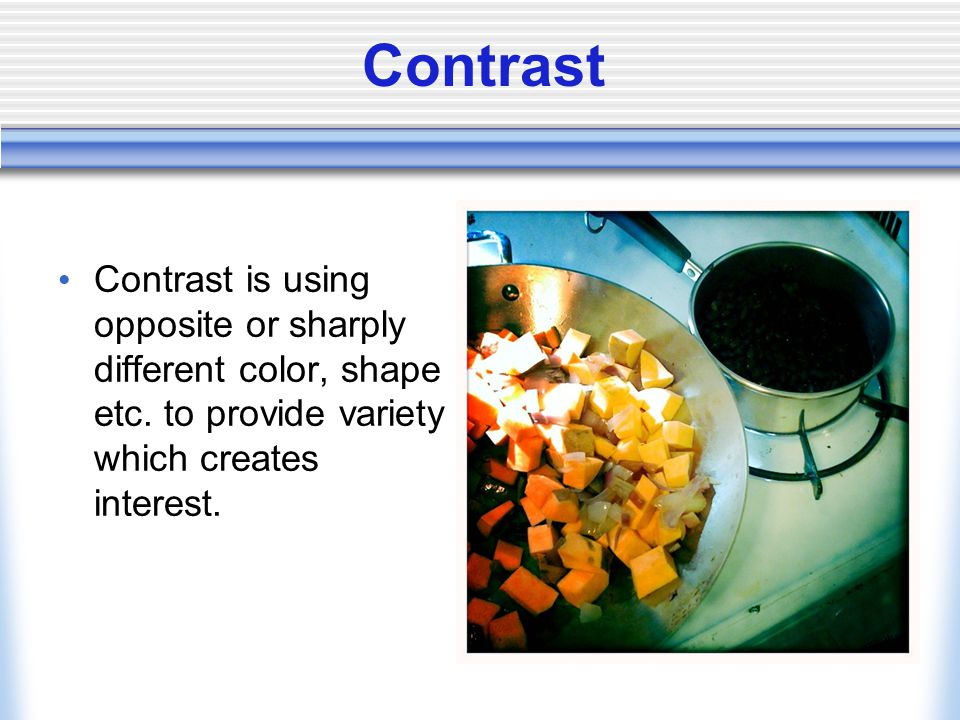 Contrast Contrast is using opposite or sharply different color, shape etc.