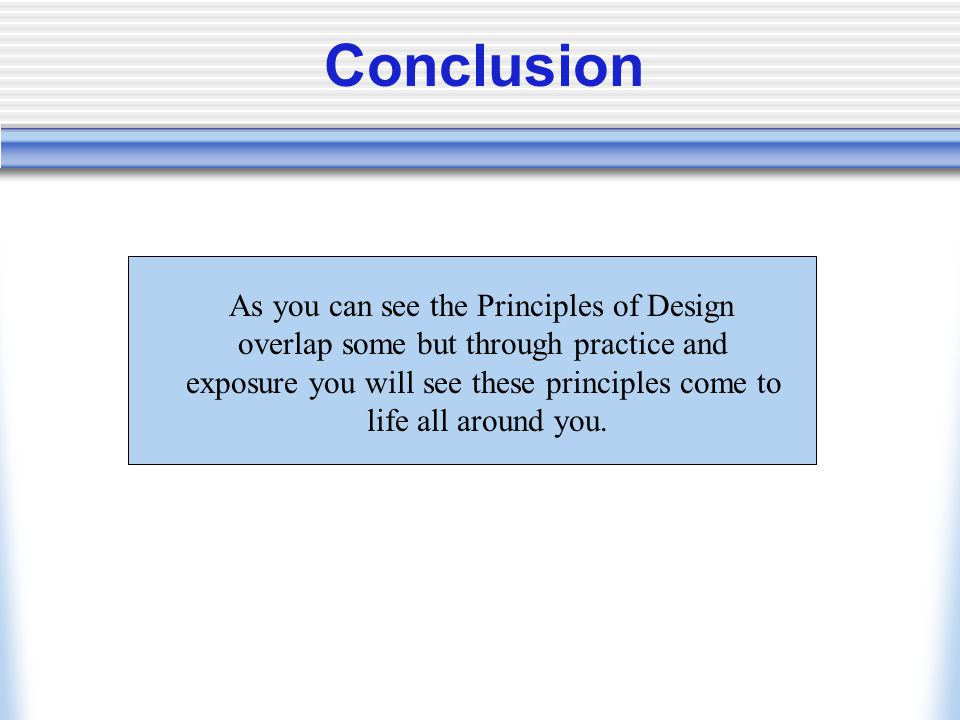 Conclusion As you can see the Principles of Design