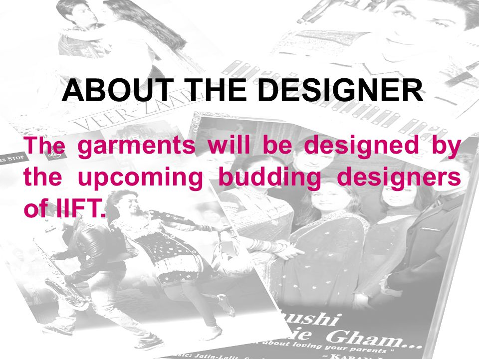 ABOUT THE DESIGNER The garments will be designed by the upcoming budding designers of IIFT.