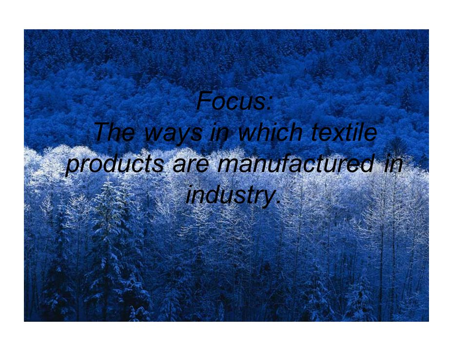 Focus: The ways in which textile products are manufactured in industry.