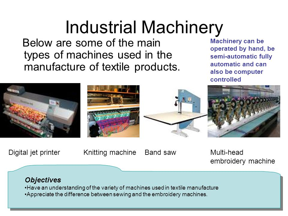 Industrial Machinery Below are some of the main types of machines used in the manufacture of textile products.