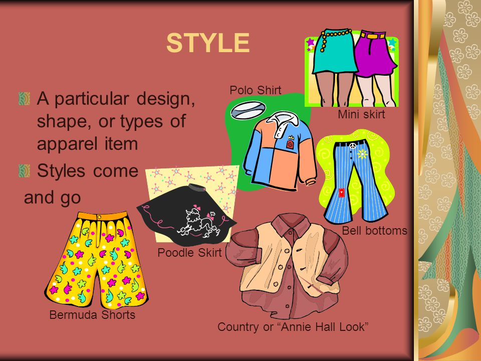 STYLE A particular design, shape, or types of apparel item Styles come