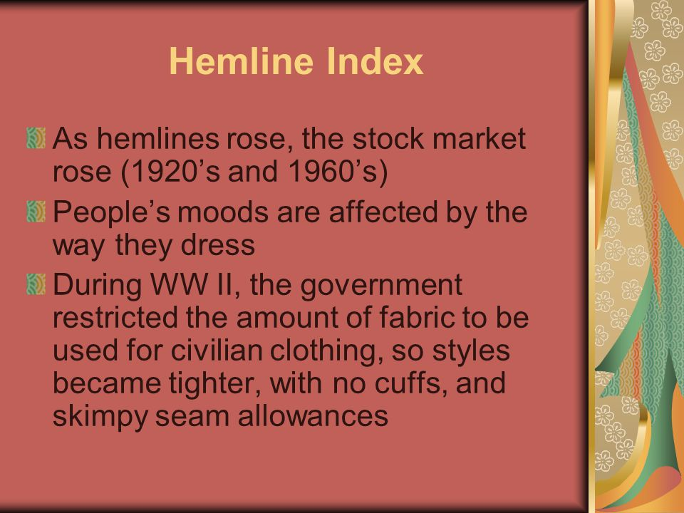 Hemline Index As hemlines rose, the stock market rose (1920's and 1960's) People's moods are affected by the way they dress.
