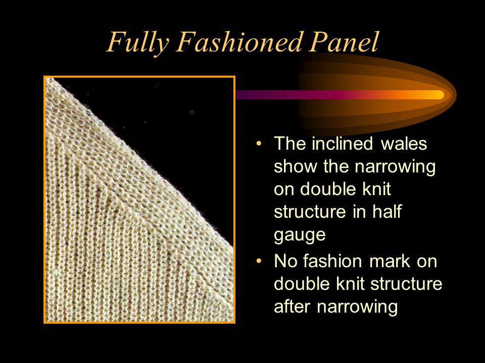 Fully Fashioned Panel The inclined wales show the narrowing on double knit structure in half gauge.