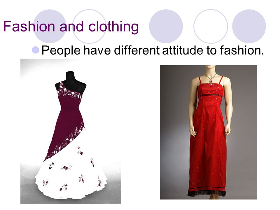 Fashion and clothing People have different attitude to fashion.