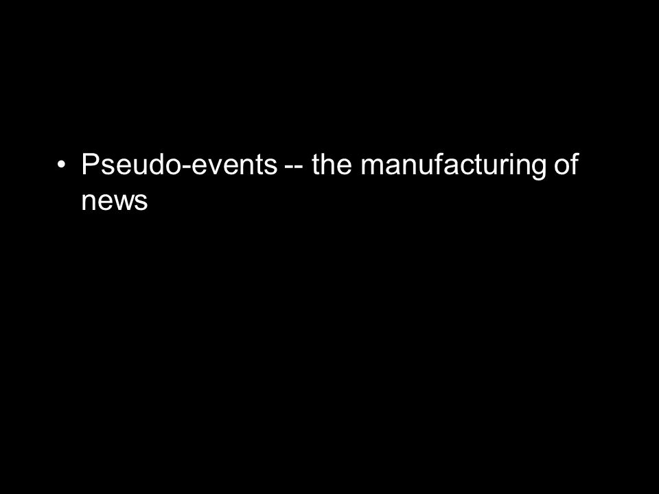 Pseudo-events -- the manufacturing of news