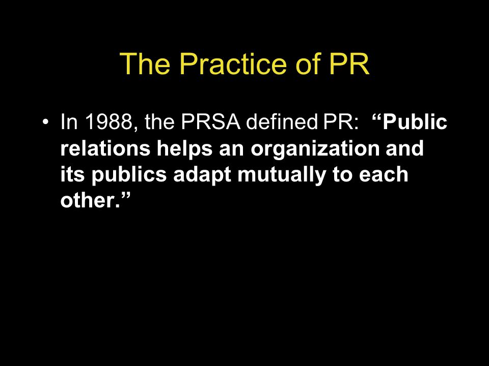 The Practice of PR In 1988, the PRSA defined PR: Public relations helps an organization and its publics adapt mutually to each other.