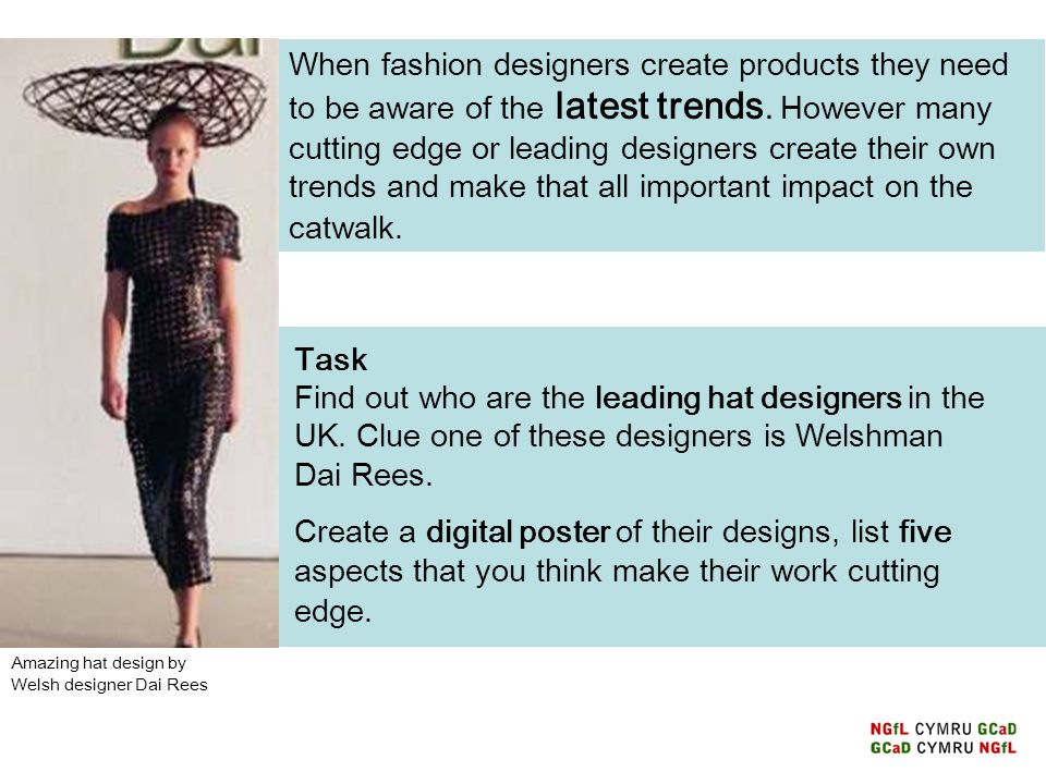 When fashion designers create products they need to be aware of the latest trends. However many cutting edge or leading designers create their own trends and make that all important impact on the catwalk.