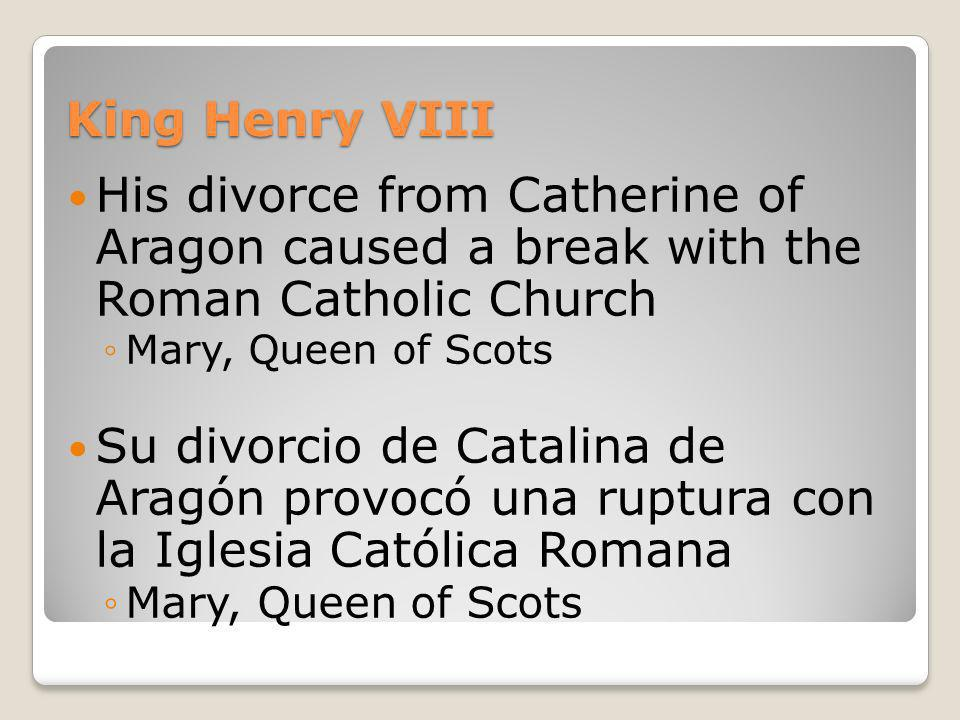 King Henry VIIIHis divorce from Catherine of Aragon caused a break with the Roman Catholic Church.