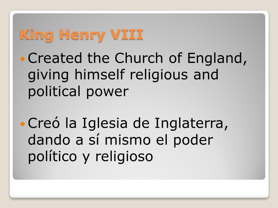 King Henry VIII Created the Church of England, giving himself religious and political power.