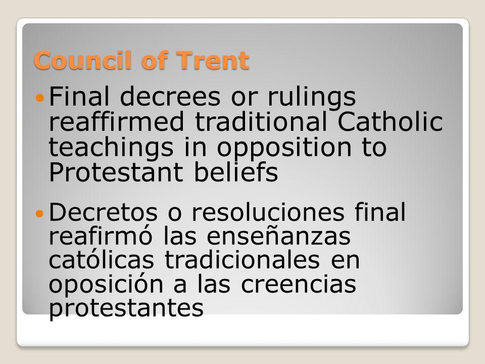 Council of Trent Final decrees or rulings reaffirmed traditional Catholic teachings in opposition to Protestant beliefs.